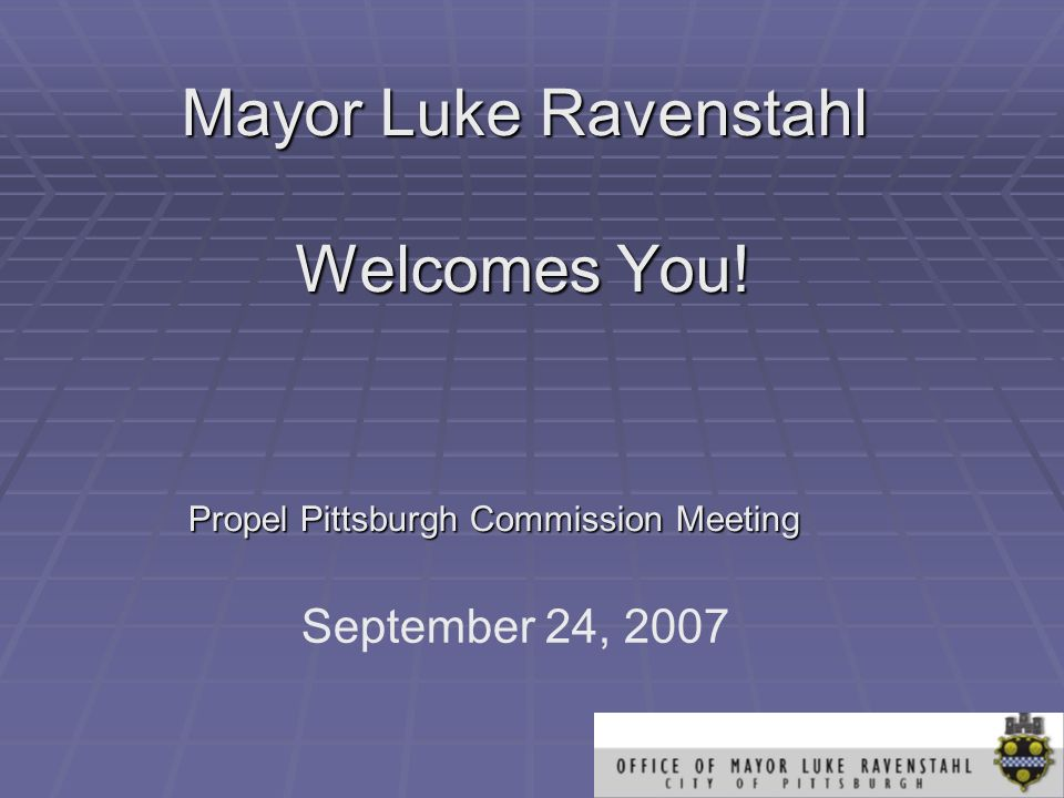 Mayor Luke Ravenstahl Welcomes You! Propel Pittsburgh Commission Meeting September 24, 2007
