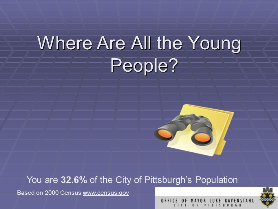 Where Are All the Young People? You are 32.6% of the City of Pittsburghs Population Based on 2000 Census www.census.gov