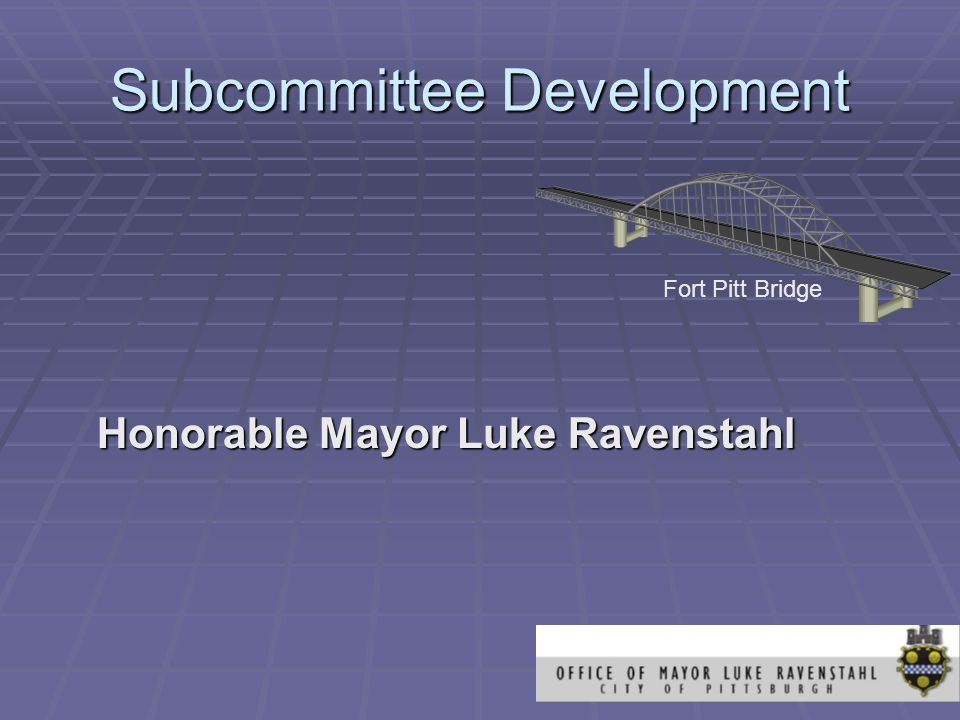 Subcommittee Development Honorable Mayor Luke Ravenstahl Fort Pitt Bridge