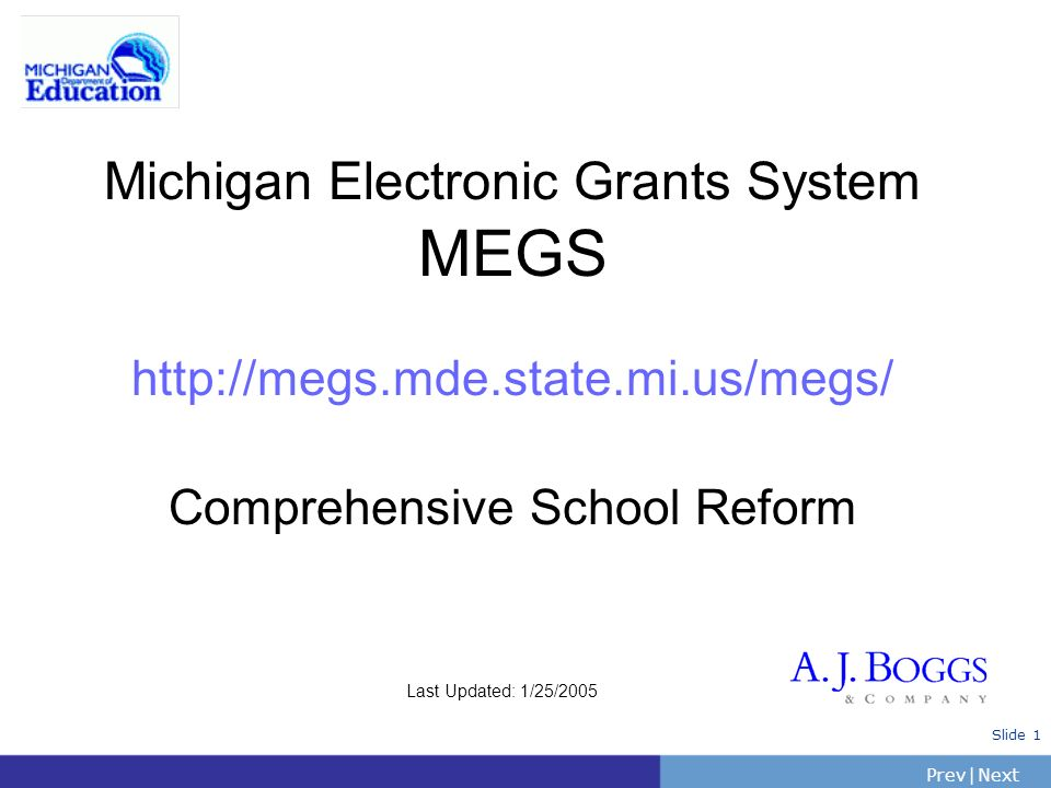 PrevNext | Slide 1 Michigan Electronic Grants System MEGS http://megs.mde.state.mi.us/megs/ Comprehensive School Reform Last Updated: 1/25/2005