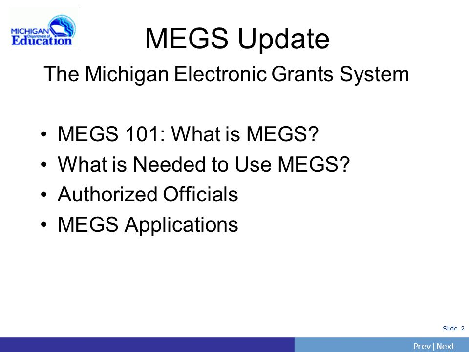 PrevNext | Slide 2 The Michigan Electronic Grants System MEGS 101: What is MEGS? What is Needed to Use MEGS? Authorized Officials MEGS Applications ME