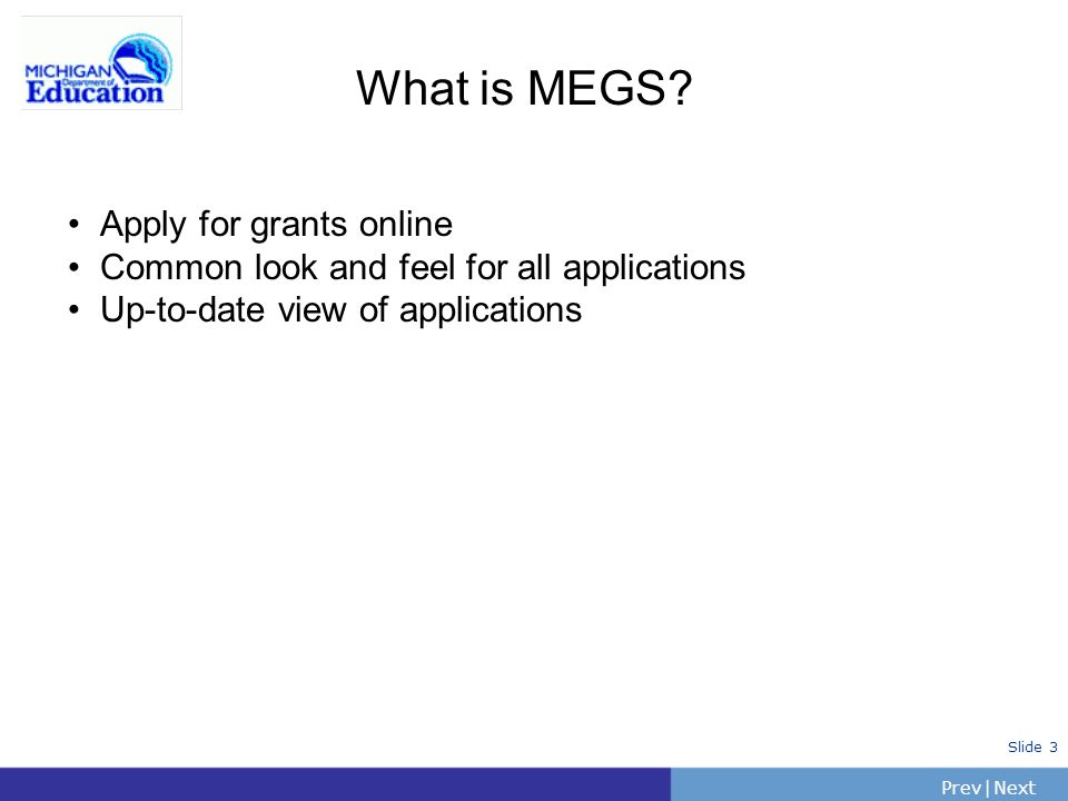 PrevNext | Slide 3 What is MEGS? Apply for grants online Common look and feel for all applications Up-to-date view of applications