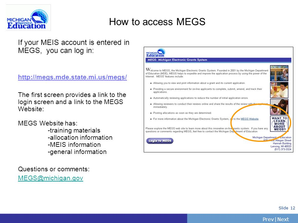 PrevNext | Slide 12 How to access MEGS If your MEIS account is entered in MEGS, you can log in: http://megs.mde.state.mi.us/megs/ The first screen provides a link to the login screen and a link to the MEGS Website: MEGS Website has: -training materials -allocation information -MEIS information -general information Questions or comments: MEGS@michigan.gov