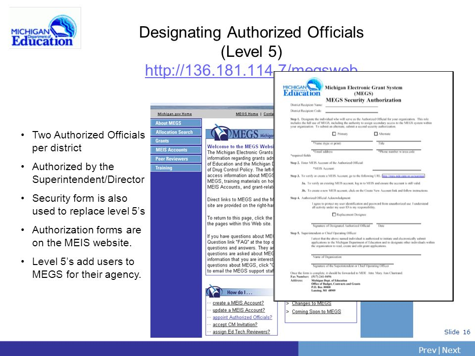 PrevNext | Slide 16 Designating Authorized Officials (Level 5) http://136.181.114.7/megsweb Two Authorized Officials per district Authorized by the Superintendent/Director Security form is also used to replace level 5s Authorization forms are on the MEIS website.