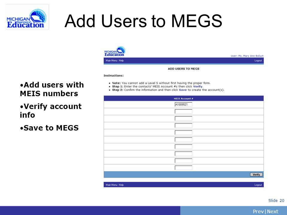 PrevNext | Slide 20 Add Users to MEGS Add users with MEIS numbers Verify account info Save to MEGS