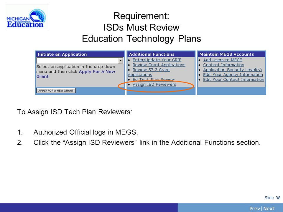 PrevNext | Slide 38 Requirement: ISDs Must Review Education Technology Plans To Assign ISD Tech Plan Reviewers: 1.Authorized Official logs in MEGS.
