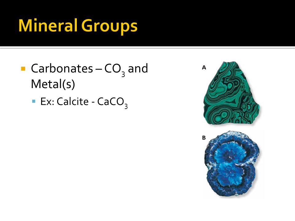 Carbonates – CO 3 and Metal(s) Ex: Calcite - CaCO 3