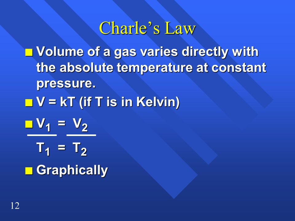 12 Charles Law n Volume of a gas varies directly with the absolute temperature at constant pressure. n V = kT (if T is in Kelvin) n V 1 = V 2 T 1 = T