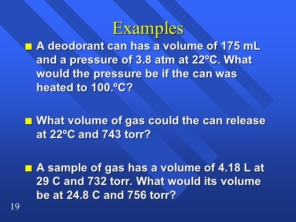 19 Examples n A deodorant can has a volume of 175 mL and a pressure of 3.8 atm at 22ºC. What would the pressure be if the can was heated to 100.ºC? n