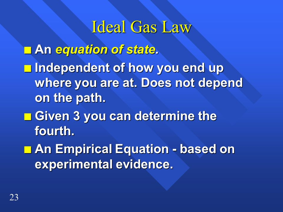 23 Ideal Gas Law n An equation of state. n Independent of how you end up where you are at. Does not depend on the path. n Given 3 you can determine th