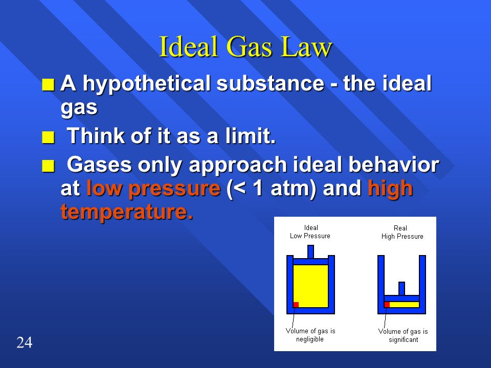 24 Ideal Gas Law n A hypothetical substance - the ideal gas n Think of it as a limit. n Gases only approach ideal behavior at low pressure (< 1 atm) a