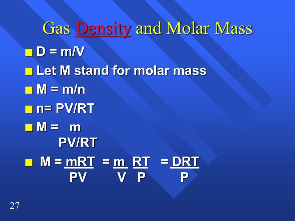 27 Gas Density and Molar Mass Density n D = m/V Let M stand for molar mass Let M stand for molar mass M = m/n M = m/n n n= PV/RT M = m PV/RT M = m PV/