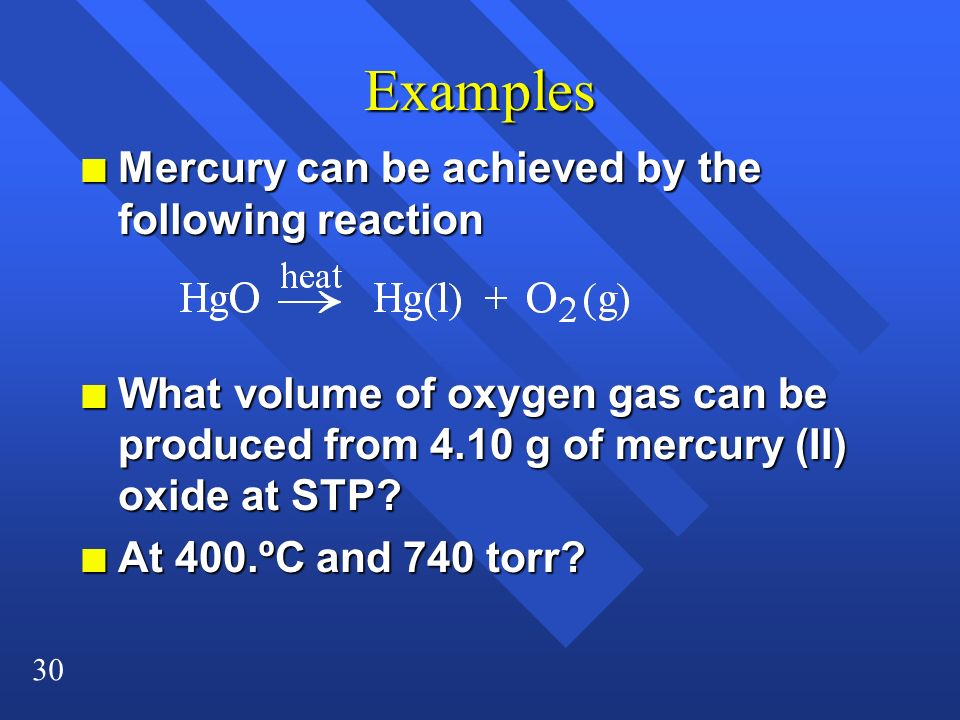 30 Examples n Mercury can be achieved by the following reaction n What volume of oxygen gas can be produced from 4.10 g of mercury (II) oxide at STP?