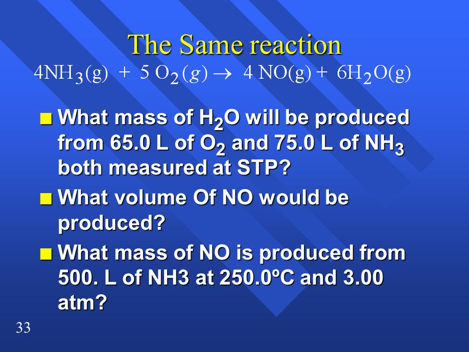 33 The Same reaction n What mass of H 2 O will be produced from 65.0 L of O 2 and 75.0 L of NH 3 both measured at STP? n What volume Of NO would be pr
