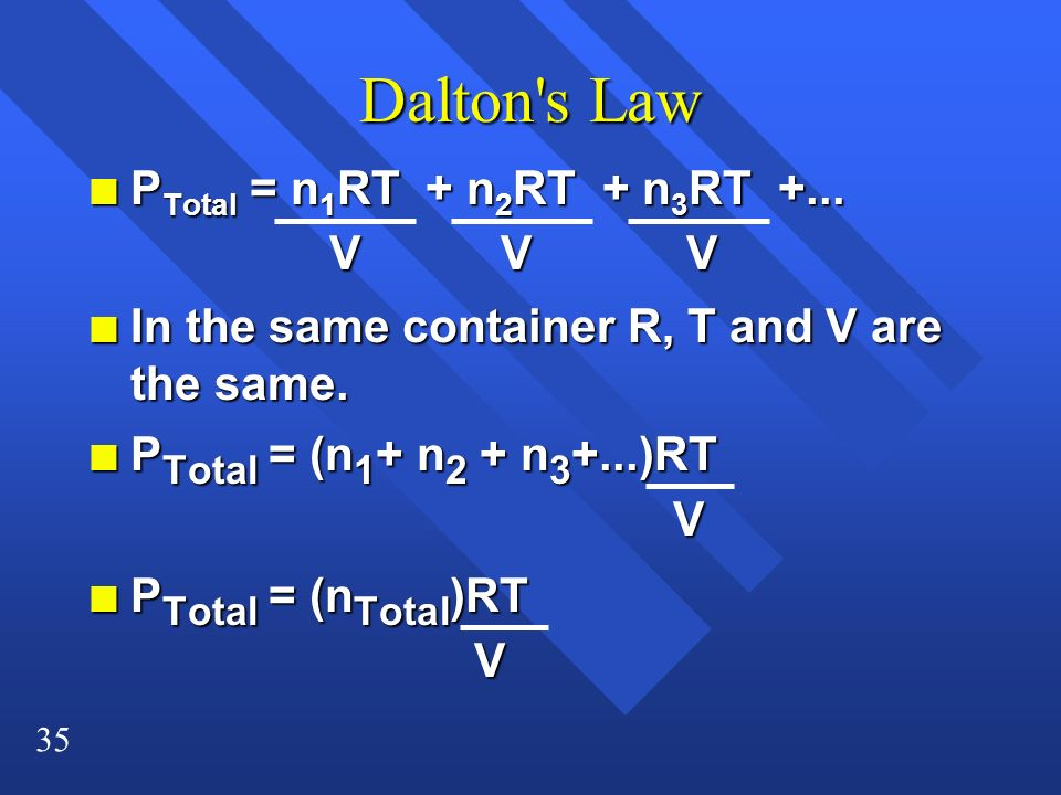 35 Dalton's Law n P Total = n 1 RT + n 2 RT + n 3 RT +... V V V n In the same container R, T and V are the same. n P Total = (n 1 + n 2 + n 3 +...)RT