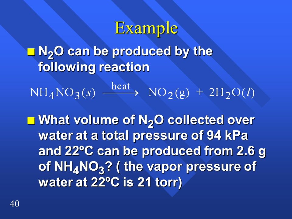 40 Example n N 2 O can be produced by the following reaction n What volume of N 2 O collected over water at a total pressure of 94 kPa and 22ºC can be