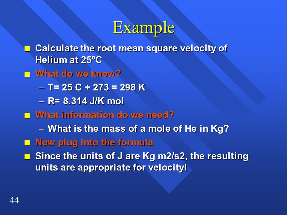 44 Example n Calculate the root mean square velocity of Helium at 25ºC n What do we know? –T= 25 C + 273 = 298 K –R= 8.314 J/K mol n What information