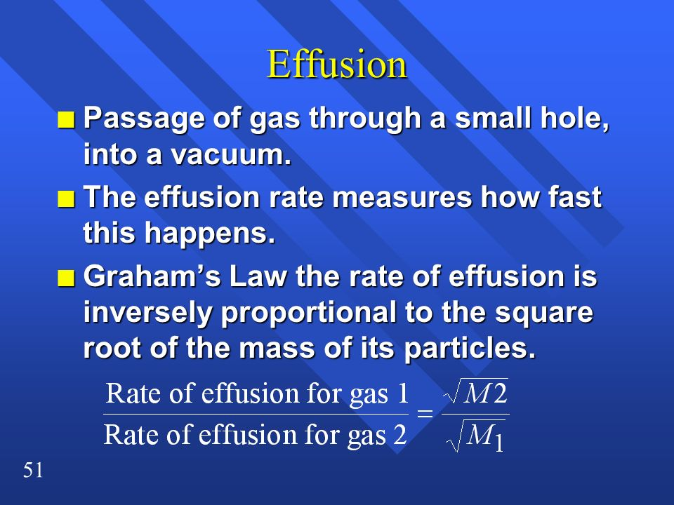 51 Effusion n Passage of gas through a small hole, into a vacuum. n The effusion rate measures how fast this happens. n Grahams Law the rate of effusi