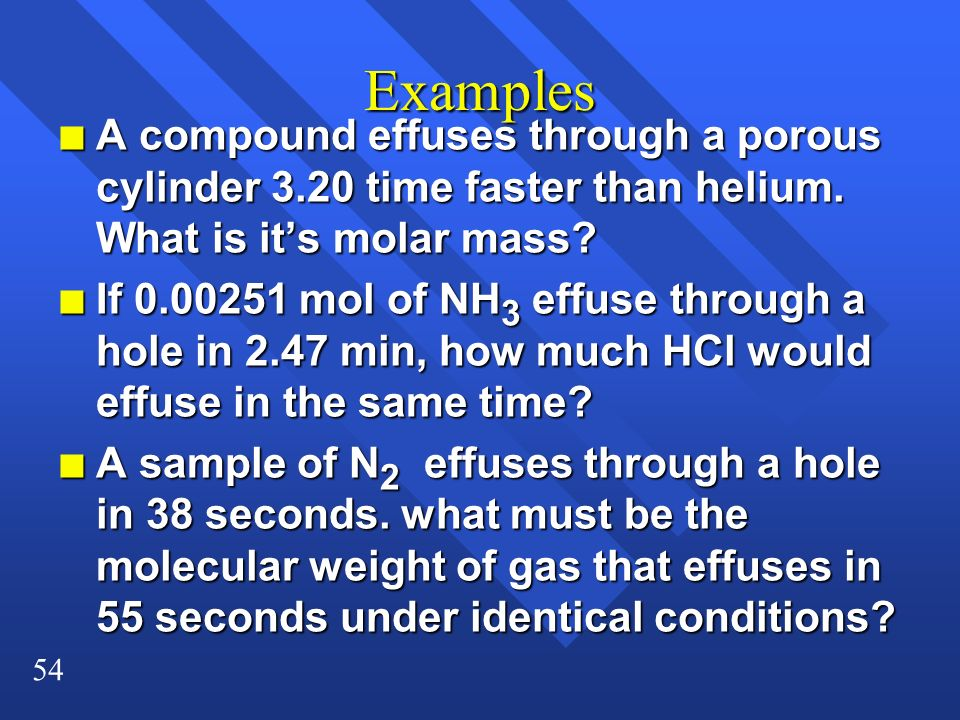 54 Examples n A compound effuses through a porous cylinder 3.20 time faster than helium. What is its molar mass? n If 0.00251 mol of NH 3 effuse throu