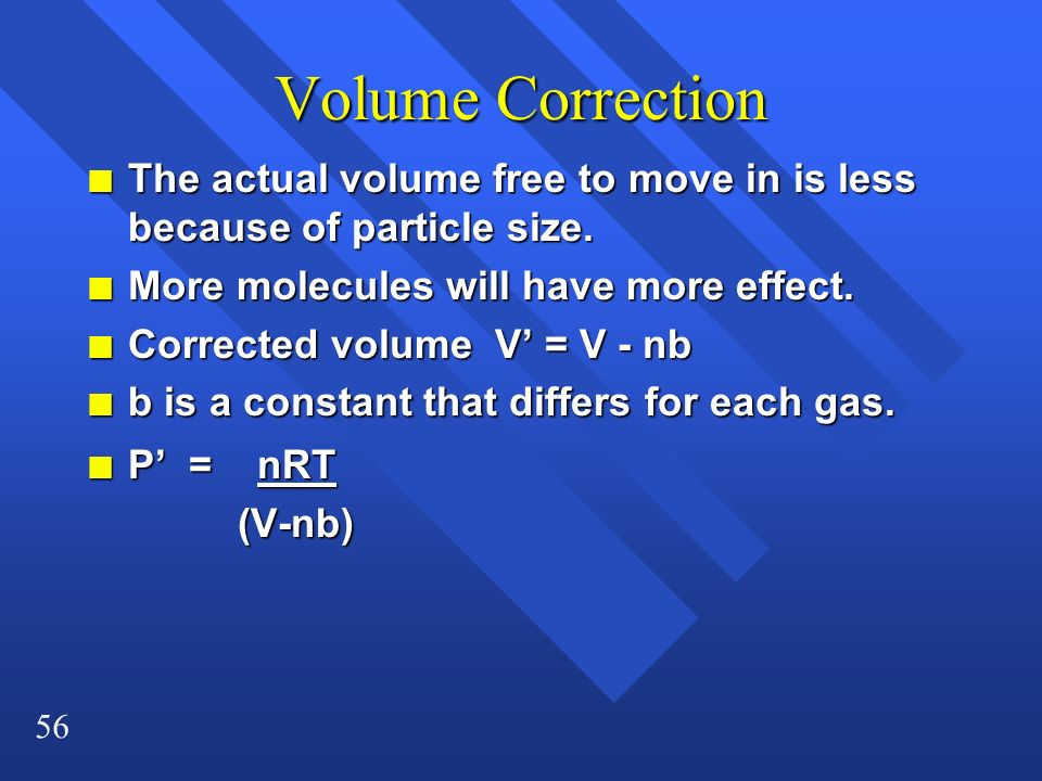 56 Volume Correction n The actual volume free to move in is less because of particle size. n More molecules will have more effect. n Corrected volume