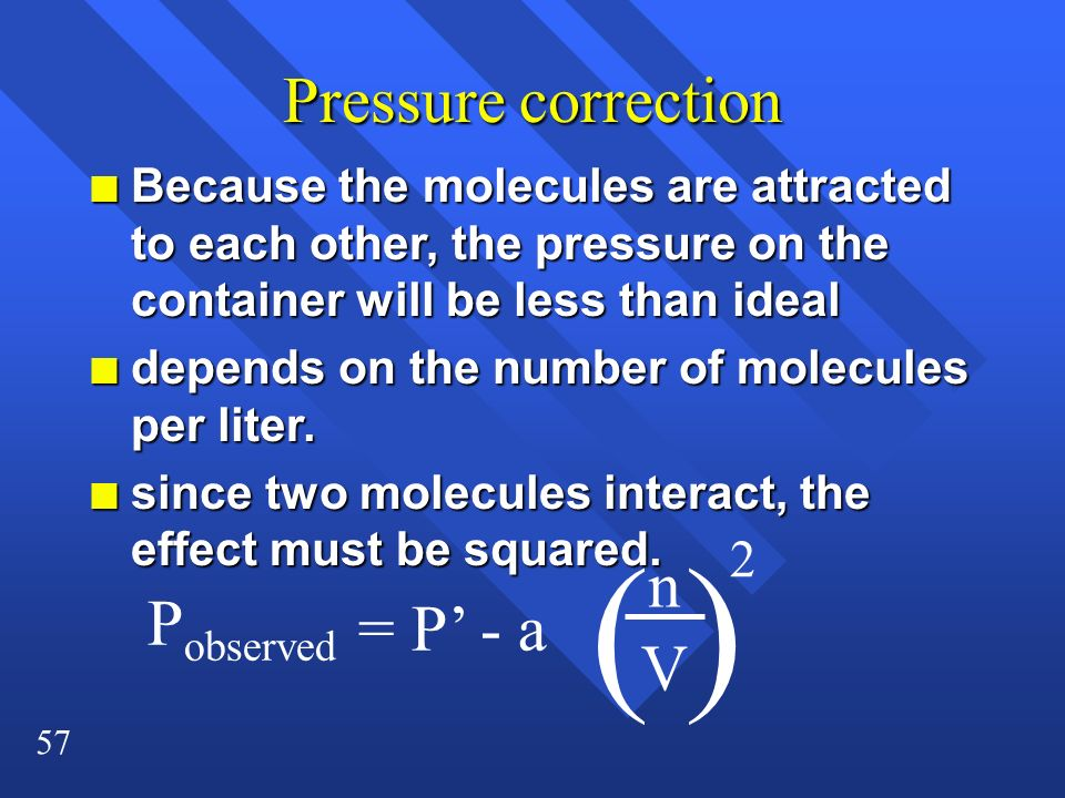 57 Pressure correction n Because the molecules are attracted to each other, the pressure on the container will be less than ideal n depends on the num