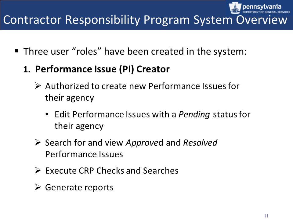 10 Contractor Responsibility Program System Overview CRPS is a central database used to collect and disseminate information regarding contractor: Obli