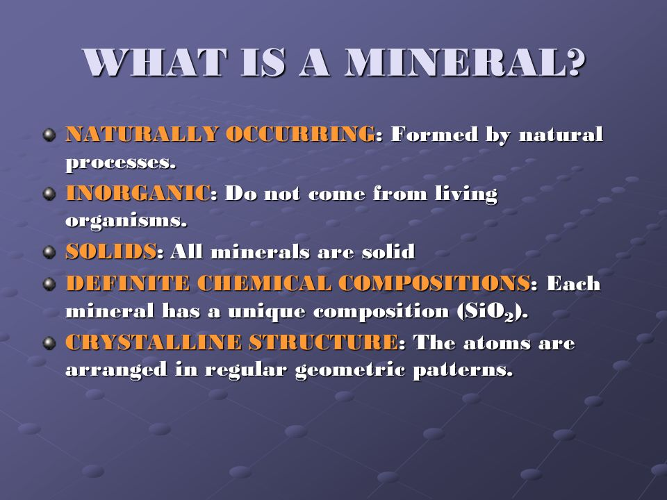 WHAT IS A MINERAL? NATURALLY OCCURRING: Formed by natural processes. INORGANIC: Do not come from living organisms. SOLIDS: All minerals are solid DEFI