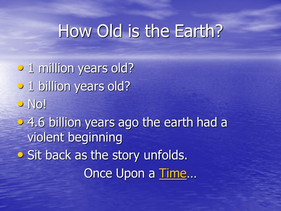 How Old is the Earth. 1 million years old. 1 million years old.