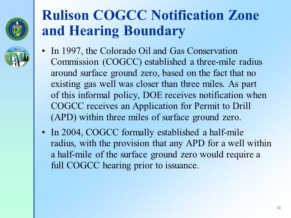 11 Rulison COGCC Notification Zone and Hearing Boundary In 1997, the Colorado Oil and Gas Conservation Commission (COGCC) established a three-mile radius around surface ground zero, based on the fact that no existing gas well was closer than three miles.