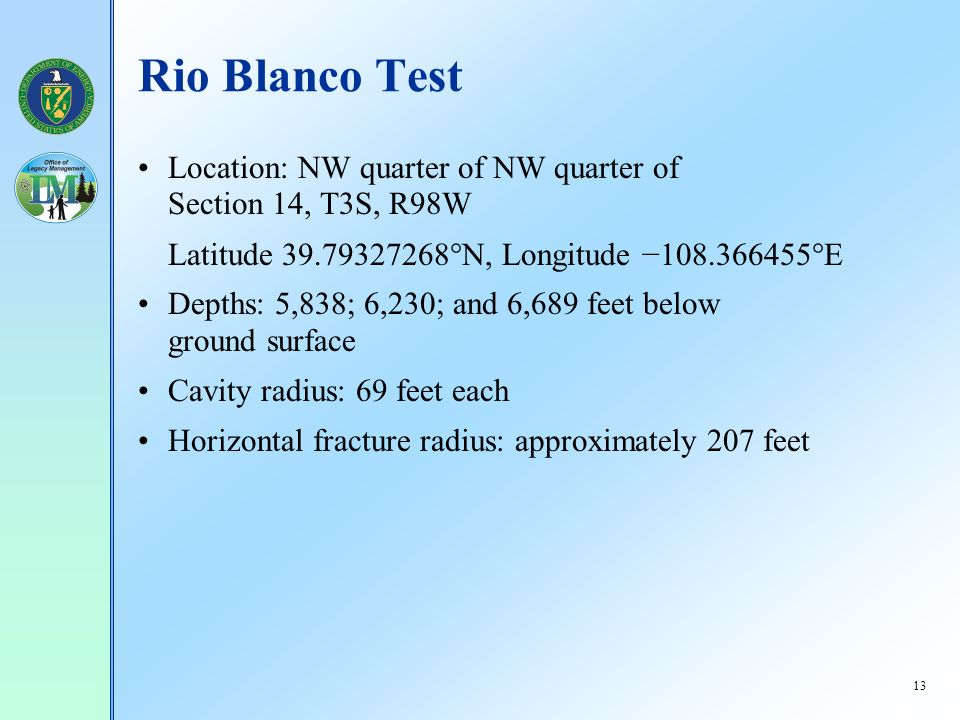 13 Rio Blanco Test Location: NW quarter of NW quarter of Section 14, T3S, R98W Latitude 39.79327268 N, Longitude 108.366455 E Depths: 5,838; 6,230; and 6,689 feet below ground surface Cavity radius: 69 feet each Horizontal fracture radius: approximately 207 feet