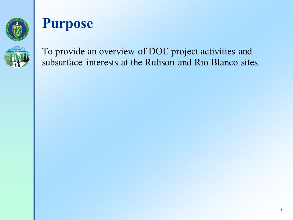 3 Purpose To provide an overview of DOE project activities and subsurface interests at the Rulison and Rio Blanco sites