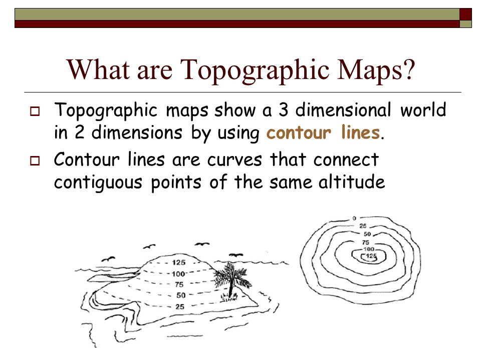 What are Topographic Maps? Topographic maps show a 3 dimensional world in 2 dimensions by using contour lines. Contour lines are curves that connect c