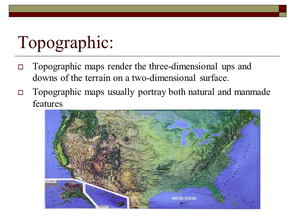 Topographic: Topographic maps render the three-dimensional ups and downs of the terrain on a two-dimensional surface. Topographic maps usually portray