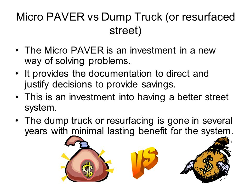 Micro PAVER vs Dump Truck (or resurfaced street) The Micro PAVER is an investment in a new way of solving problems. It provides the documentation to d