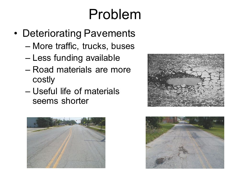 Problem Deteriorating Pavements –More traffic, trucks, buses –Less funding available –Road materials are more costly –Useful life of materials seems s