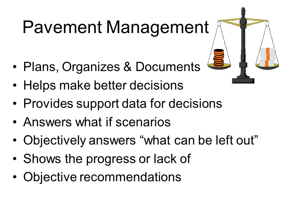 Pavement Management Plans, Organizes & Documents Helps make better decisions Provides support data for decisions Answers what if scenarios Objectively