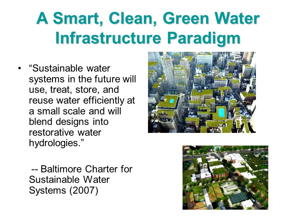 A Smart, Clean, Green Water Infrastructure Paradigm Sustainable water systems in the future will use, treat, store, and reuse water efficiently at a s