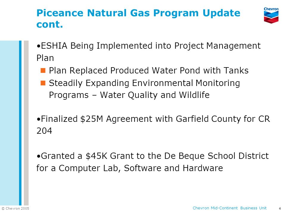 © Chevron 2005 Chevron Mid-Continent Business Unit 4 Piceance Natural Gas Program Update cont. ESHIA Being Implemented into Project Management Plan Pl