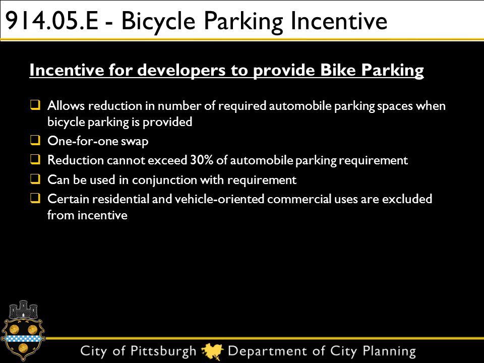 914.05.E - Bicycle Parking Incentive Incentive for developers to provide Bike Parking Allows reduction in number of required automobile parking spaces when bicycle parking is provided One-for-one swap Reduction cannot exceed 30% of automobile parking requirement Can be used in conjunction with requirement Certain residential and vehicle-oriented commercial uses are excluded from incentive