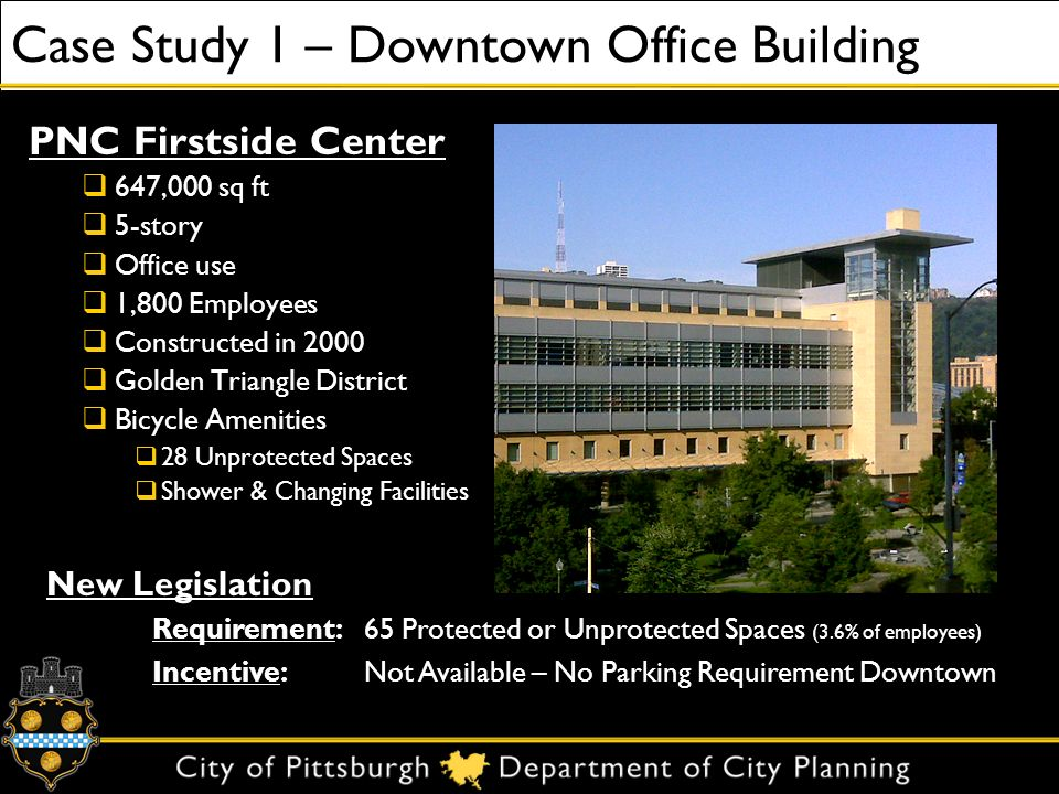 Case Study 1 – Downtown Office Building PNC Firstside Center 647,000 sq ft 5-story Office use 1,800 Employees Constructed in 2000 Golden Triangle District Bicycle Amenities 28 Unprotected Spaces Shower & Changing Facilities New Legislation Requirement:65 Protected or Unprotected Spaces (3.6% of employees) Incentive:Not Available – No Parking Requirement Downtown