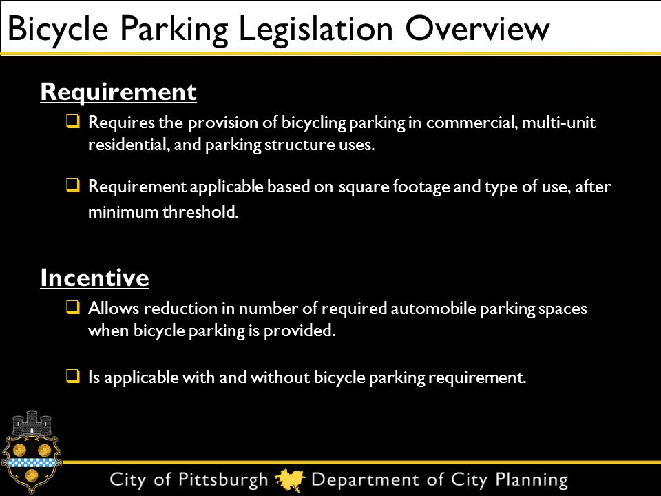 Case Study 3 – Public Destination Carnegie Library, Allegheny Branch 15,000 sq ft 1-story Auto Parking: 16 Parking Stalls Required Variance Granted for 7 Parking Stalls Bicycle Amenities: Staff Shower 12 Unprotected Spaces using 6 Three Rivers racks New Legislation Requirement:1 Bike Parking Space Required Incentive:Developer has the option to provide up to 5 fewer parking stalls