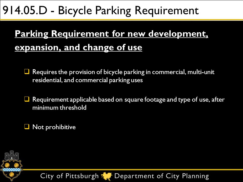 914.05.D - Bicycle Parking Requirement Parking Requirement for new development, expansion, and change of use Requires the provision of bicycle parking in commercial, multi-unit residential, and commercial parking uses Requirement applicable based on square footage and type of use, after minimum threshold Not prohibitive