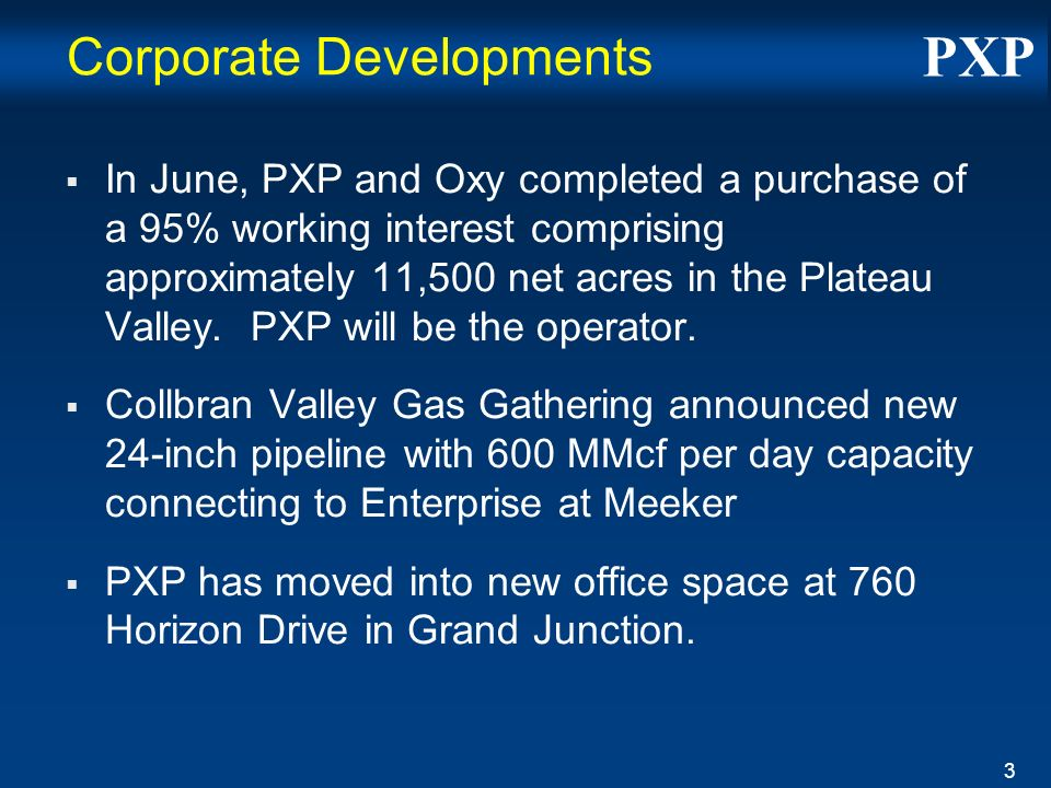 PXP 3 Corporate Developments In June, PXP and Oxy completed a purchase of a 95% working interest comprising approximately 11,500 net acres in the Plateau Valley.