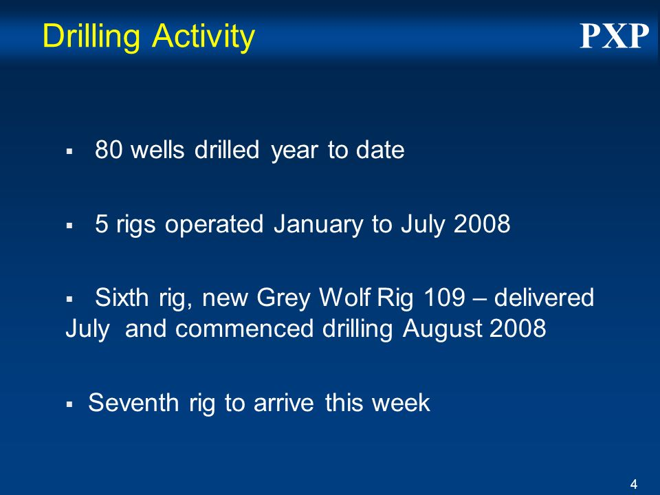 PXP 4 Drilling Activity 80 wells drilled year to date 5 rigs operated January to July 2008 Sixth rig, new Grey Wolf Rig 109 – delivered July and commenced drilling August 2008 Seventh rig to arrive this week