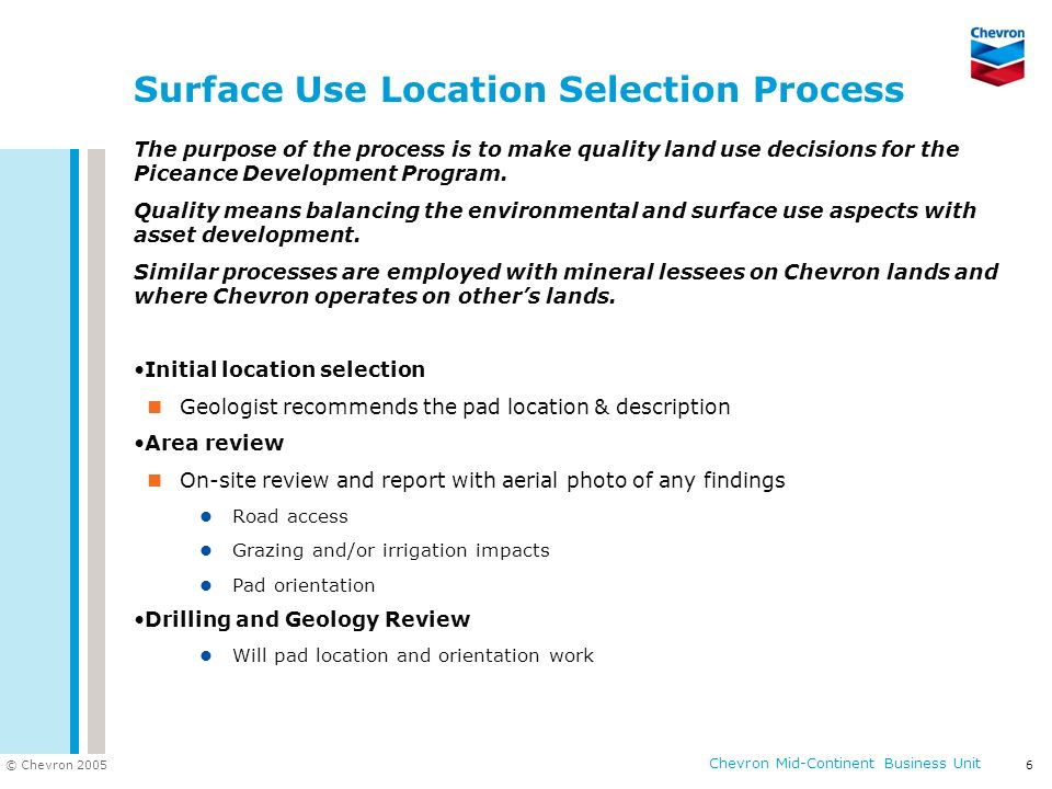 © Chevron 2005 Chevron Mid-Continent Business Unit 6 Surface Use Location Selection Process The purpose of the process is to make quality land use dec