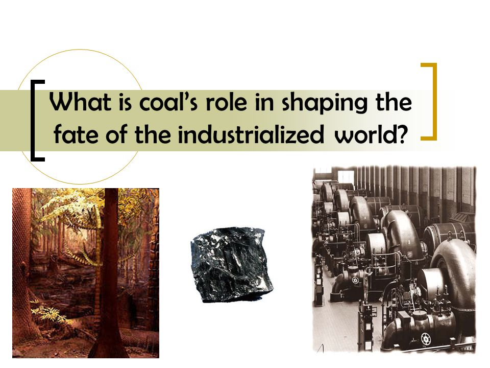What is coals role in shaping the fate of the industrialized world