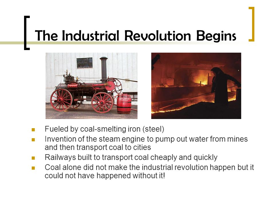 The Industrial Revolution Begins Fueled by coal-smelting iron (steel) Invention of the steam engine to pump out water from mines and then transport coal to cities Railways built to transport coal cheaply and quickly Coal alone did not make the industrial revolution happen but it could not have happened without it!