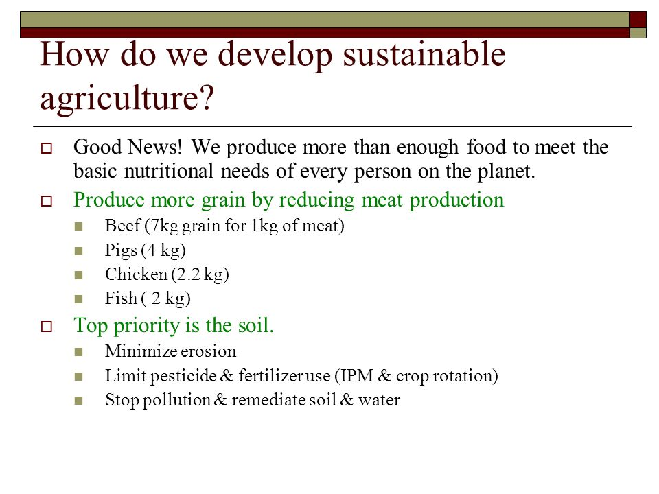 How do we develop sustainable agriculture? Good News! We produce more than enough food to meet the basic nutritional needs of every person on the plan