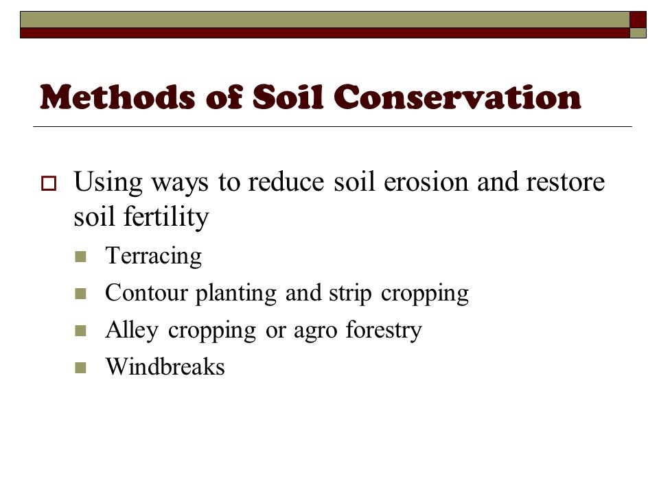 Methods of Soil Conservation Using ways to reduce soil erosion and restore soil fertility Terracing Contour planting and strip cropping Alley cropping