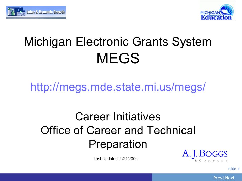 PrevNext | Slide 1 Michigan Electronic Grants System MEGS http://megs.mde.state.mi.us/megs/ Career Initiatives Office of Career and Technical Preparat